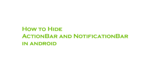 How to Hide ActionBar and NotificationBar in android